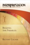 Reading the Parables: Interpretation: Resources for the Use of Scripture in the Church - Richard Lischer
