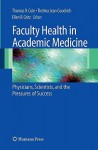 Faculty Health in Academic Medicine: Physicians, Scientists, and the Pressures of Success - Mike Cole, Thelma Jean Goodrich, Ellen R. Gritz