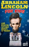 Abraham Lincoln for Kids Book - Learn Interesting Facts About The Life, History & Story of Abe Lincoln, His Assassination & More - Jacob Smith