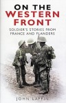 On the Western Front: Soldier's Stories from France and Flanders - John Laffin
