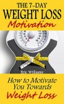 The 7-Day Weight Loss Motivation: How to Motivate You Towards Weight Loss (paleo diet, weight loss motivation, weight loss for women, weight loss smoothies, weight loss meal plan) - Eric Williams