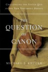The Question of Canon: Challenging the Status Quo in the New Testament Debate - Michael J. Kruger