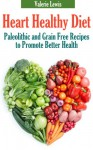 Heart Healthy Diet: Paleolithic and Grain Free Recipes to Promote Better Health - Valerie Lewis