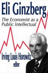 Eli Ginzberg: The Economist as a Public Intellectual - Irving Louis Horowitz