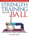 Strength Training on the Ball: A Pilates Approach to Optimal Strength and Balance - Colleen Craig