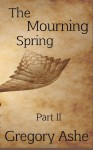 The Mourning Spring: Part II (Flesh and Fell) (Volume 3) - Gregory Ashe