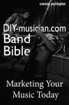 Why You Don't Need A Record Label: DIY-Musician.com's Guide To Free Exposure, Making Money, Touring & Performing (DIY-Musician.com's Band Bible: Guide to Marketing Your Music & Going On Tour) - Connor Purington