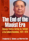 The End of the Maoist Era: Chinese Politics During the Twilight of the Cultural Revolution, 1972-1976 - Frederick C. Teiwes, Warren Sun