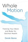 Whole Motion: Training Your Brain and Body for Optimal Health - Derek Beres
