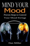 Mind Your Mood: Proven Steps to Control Your Mood Swings [cognitive psychology, mood disorder, personality disorder] (motional intelligence, cognitive behavioral therapy) - Dan Miller