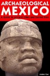 Archaeological Mexico: A Guide to Ancient Cities and Sacred Sites - Andrew Coe