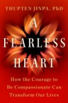 A Fearless Heart: How the Courage to Be Compassionate Can Transform Our Lives - Thupten Jinpa