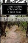 Tom Wallis: A Tale of the South Seas - Louis Becke