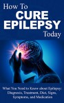 How To Cure Epilepsy Today: What You Need to Know About Epilepsy: Diagnosis, Treatment, Diet, Signs, Symptoms and Medication - Mary Cohen