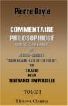 """Commentaire philosophique sur ces paroles de Jésus-Christ, """"Contrain-les d'entrer""""; ou Traité de la tolérance universelle: Tome 1 (French Edition) - Pierre Bayle"""