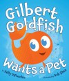 Gilbert Goldfish Wants a Pet - Kelly DiPucchio, Bob Shea