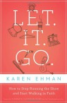 Let it Go: How to Stop Running the Show and Start Walking in Faith - Karen Ehman