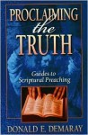 Proclaiming the Truth: Guides to Scriptural Preaching - Donald E. Demaray