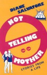 Not Telling Mother: Stories from a Life - Diane Salvatore