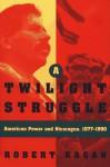 A Twilight Struggle: American Power and Nicaragua, 1977-1990 - Robert Kagan