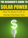 The Beginner's Guide to Solar Power: How to Save A LOT of Money the Easy Way (Solar Power, Save Money, Solar Energy, Solar, Sustainable Energy, Sustainable Homes, Sustainability) - Dwayne Brown, Solar Power, Save Money, Sustainability