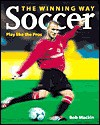 Soccer the Winning Way: Play Like the Pros - Bob Mackin