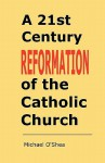 A 21st Century Reformation of the Catholic Church - Michael O'Shea