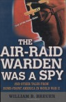 The Air Raid Warden Was A Spy: And Other Tales From Home-Front America World War II - William Breuer