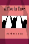 Act Two for Three - Barbara Fox