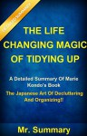 The Life Changing Magic Of Tidying Up: A Detailed Summary Of Marie Kondo's Book-- The Japanese Art Of Decluttering And Organizing!! (The Life Changing Magic Art Of Tidying Up: A Detailed Summary) - Mr. Summary, The Life Changing Magic Of Tidying Up