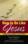 How to Be Like Jesus: Lessons for Following in His Footsteps - Pat Williams, Jim Denney