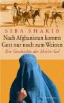 Nach Afghanistan kommt Gott nur noch zum Weinen: Die Geschichte der Shirin-Gol (German Edition) - Siba Shakib