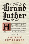 Brand Luther: How an Unheralded Monk Turned His Small Town into a Center of Publishing, Made Himself the Most Famous Man in Europe--and Started the Protestant Reformation - Andrew Pettegree