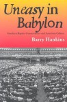 Uneasy in Babylon: Southern Baptist Convservative and American Culture - Barry Hankins