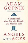 Angels And Ages: A Short Book About Darwin, Lincoln And Modern Life - Adam Gopnik