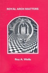 Royal Arch Matters - Roy A. Wells