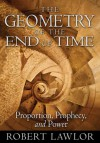 The Geometry of the End of Time: Proportion, Prophecy, and Power - Robert Lawlor