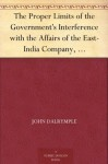 The Proper Limits of the Government's Interference with the Affairs of the East-India Company, Attempted to be Assigned With some few Reflections Extorted by, and on, the Distracted State of the Times - John Dalrymple