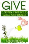 Give: 16 Giving Strategies to Grow Your Business, Increase Sales and Network More Effectively - Sam Rathling, Julia Foerster, Beth Misner