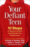 Your Defiant Teen: 10 Steps to Resolve Conflict and Rebuild Your Relationship - Russell A. Barkley, Arthur L. Robin