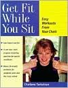 Get Fit While You Sit: Easy Workouts from Your Chair - Charlene Torkelson