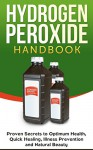Hydrogen Peroxide: Proven Secrets to Optimum Health, Quick Healing, Illness Prevention and Natural Beauty: Hydrogen Peroxide Cures, Hydrogen Peroxide Therapy - Jesse Jacobs