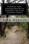 Yorkshire Tales: Amusing Sketches of Yorkshire Life in the Yorkshire Dialect - John Hartley