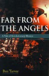 Far from the Angels: A Tale of Revolutionary Mexico - Ben Tarver, Ben Ben Tarver