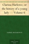 Clarissa Harlowe; or the history of a young lady - Volume 6 - Samuel Richardson