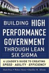 Building High Performance Government Through Lean Six Sigma: A Leader's Guide to Creating Speed, Agility, and Efficiency - Mark Price, Walter Mores, Hundley M. Elliotte