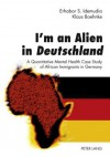 I'm an Alien in Deutschland: A Quantitative Mental Health Case Study of African Immigrants in Germany with an Epilogue by John W. Berry - Erhabor S. Idemudia, Klaus Boehnke