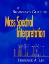 A Beginner's Guide to Mass Spectral Interpretation - Terrence A. Lee, E. Lee