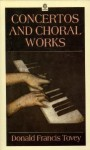 Concertos and Choral Works: Essays in Musical Analysis, Volume 3 - Donald Francis Tovey