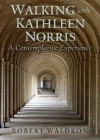 Walking with Kathleen Norris: A Contemplative Journey - Robert G. Waldron